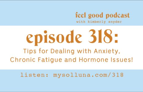 Tips for Dealing with Anxiety, Chronic Fatigue and Hormone Issues!